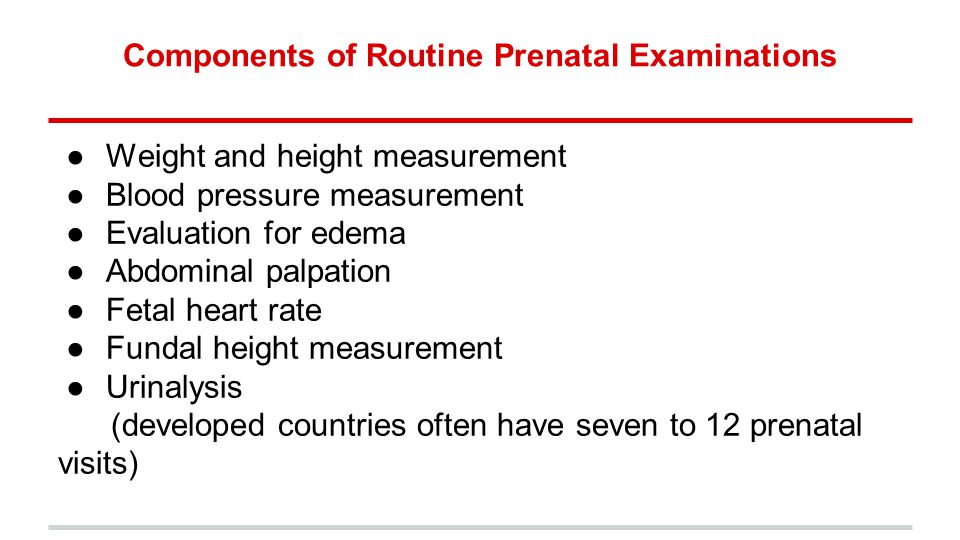 Components of Routine Prenatal Examinations ●Weight and height measurement ●Blood pressure measurement ●Evaluation for edema ●Abdominal palpation ●Fetal heart rate ●Fundal height measurement ●Urinalysis (developed countries often have seven to 12 prenatal visits)