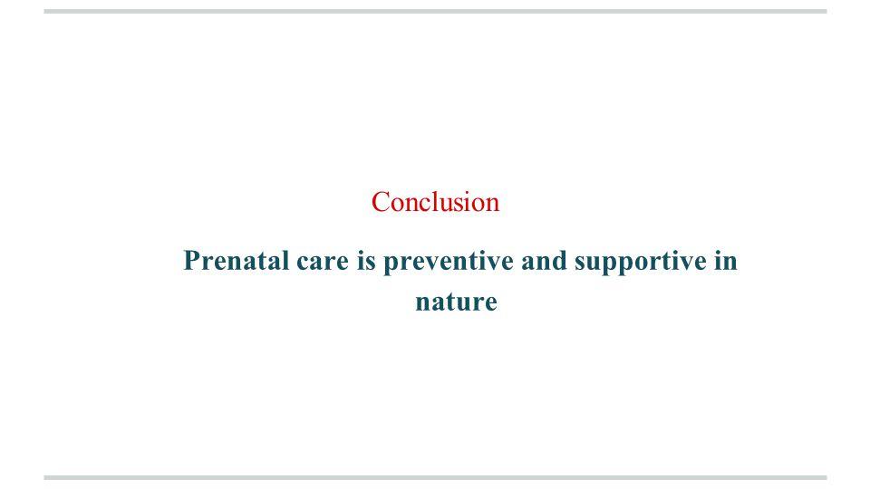 Conclusion Prenatal care is preventive and supportive in nature
