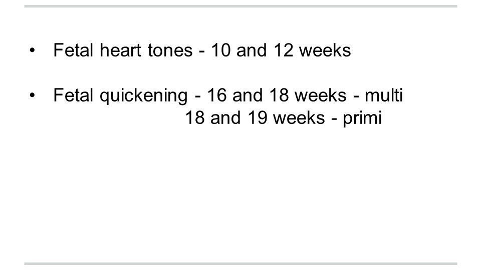 Fetal heart tones - 10 and 12 weeks Fetal quickening - 16 and 18 weeks - multi 18 and 19 weeks - primi