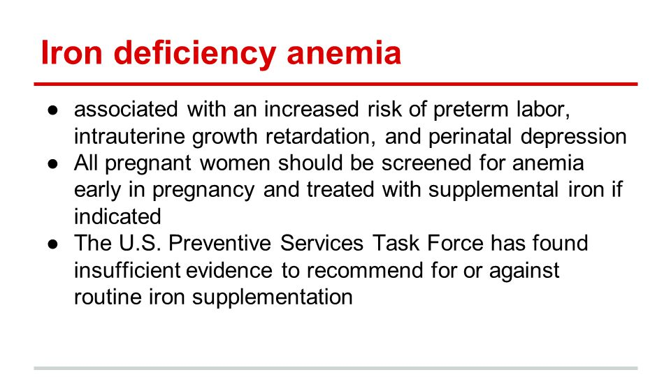 Iron deficiency anemia ●associated with an increased risk of preterm labor, intrauterine growth retardation, and perinatal depression ●All pregnant wo