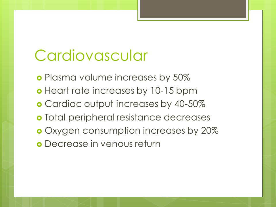 Cardiovascular  Plasma volume increases by 50%  Heart rate increases by 10-15 bpm  Cardiac output increases by 40-50%  Total peripheral resistance decreases  Oxygen consumption increases by 20%  Decrease in venous return