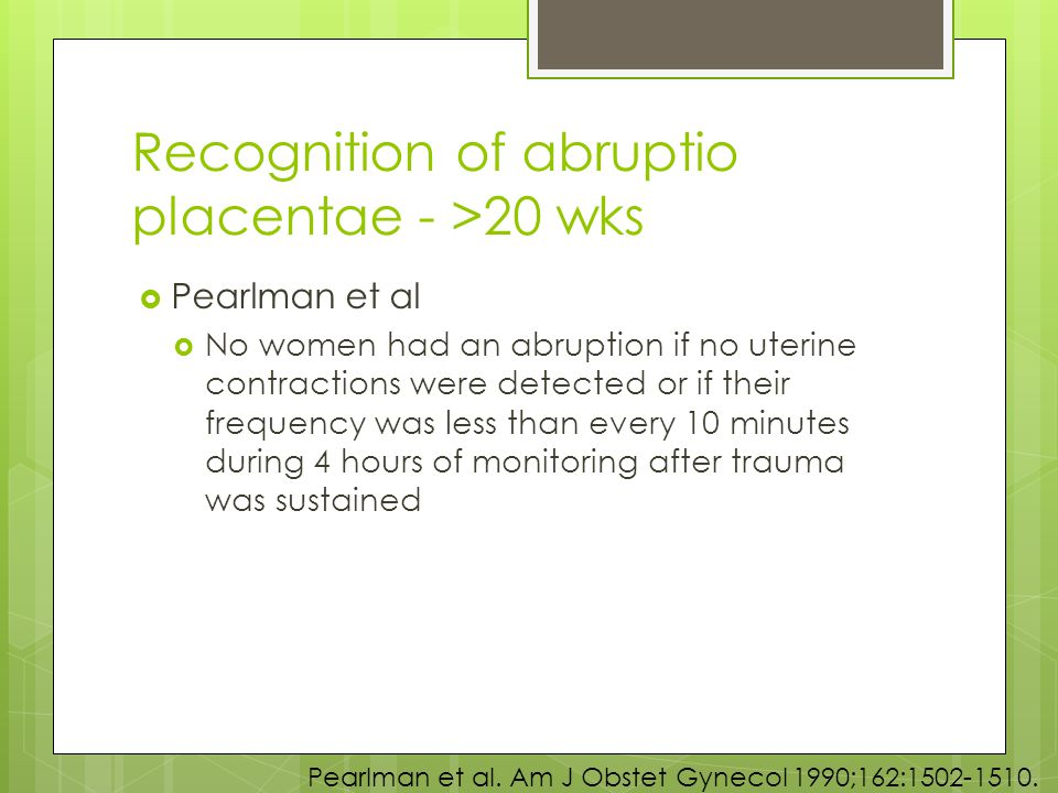 Recognition of abruptio placentae - >20 wks  Pearlman et al  No women had an abruption if no uterine contractions were detected or if their frequency was less than every 10 minutes during 4 hours of monitoring after trauma was sustained Pearlman et al.