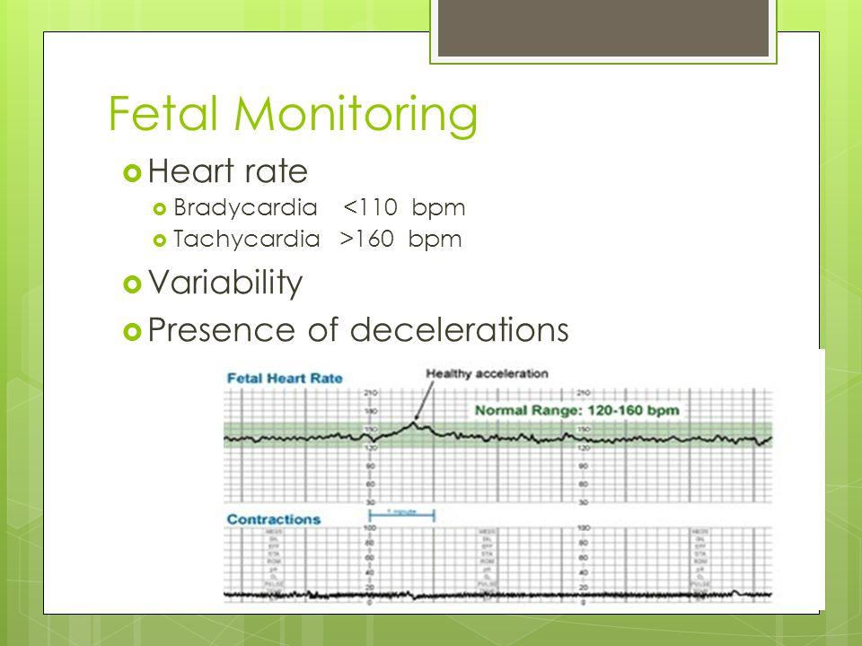 Fetal Monitoring  Heart rate  Bradycardia <110 bpm  Tachycardia >160 bpm  Variability  Presence of decelerations