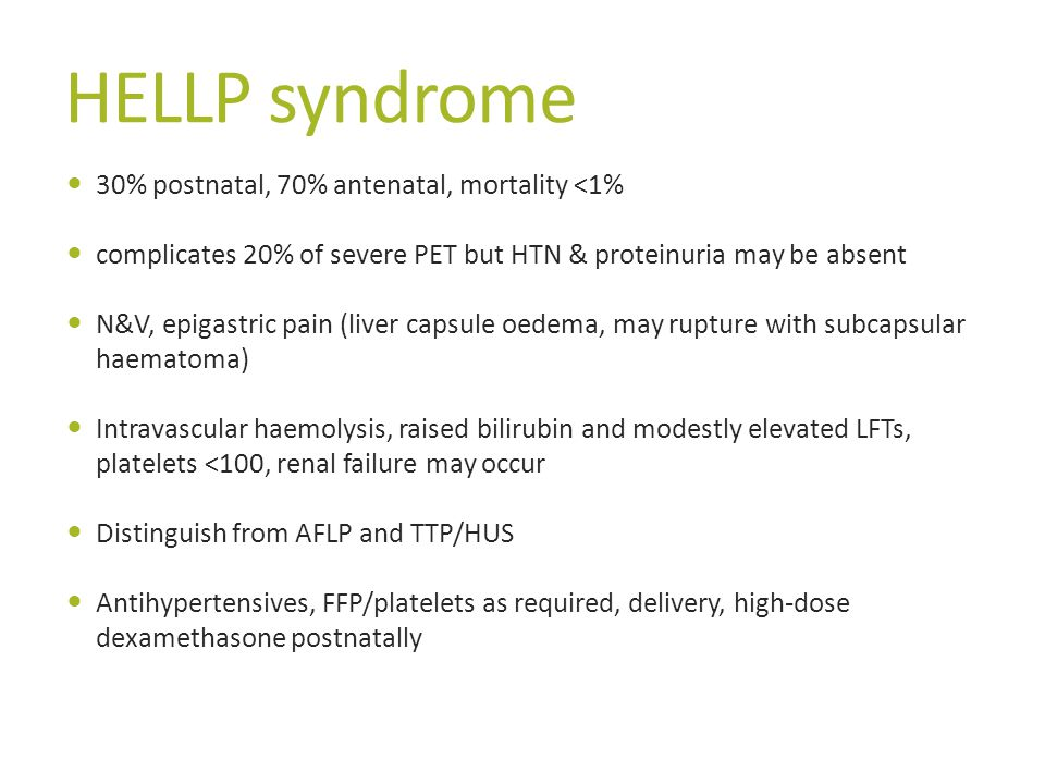 HELLP syndrome 30% postnatal, 70% antenatal, mortality <1% complicates 20% of severe PET but HTN & proteinuria may be absent N&V, epigastric pain (liver capsule oedema, may rupture with subcapsular haematoma) Intravascular haemolysis, raised bilirubin and modestly elevated LFTs, platelets <100, renal failure may occur Distinguish from AFLP and TTP/HUS Antihypertensives, FFP/platelets as required, delivery, high-dose dexamethasone postnatally