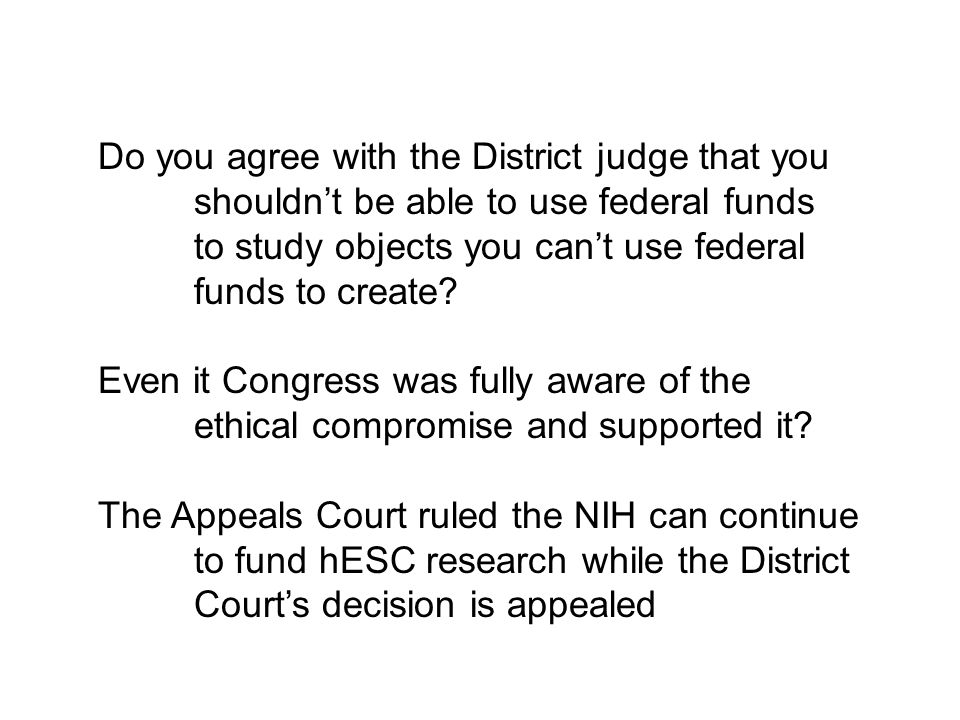 Do you agree with the District judge that you shouldn't be able to use federal funds to study objects you can't use federal funds to create.