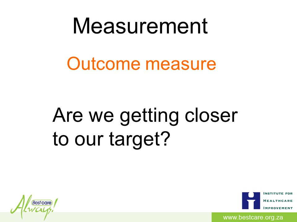Measurement Are we getting closer to our target Outcome measure
