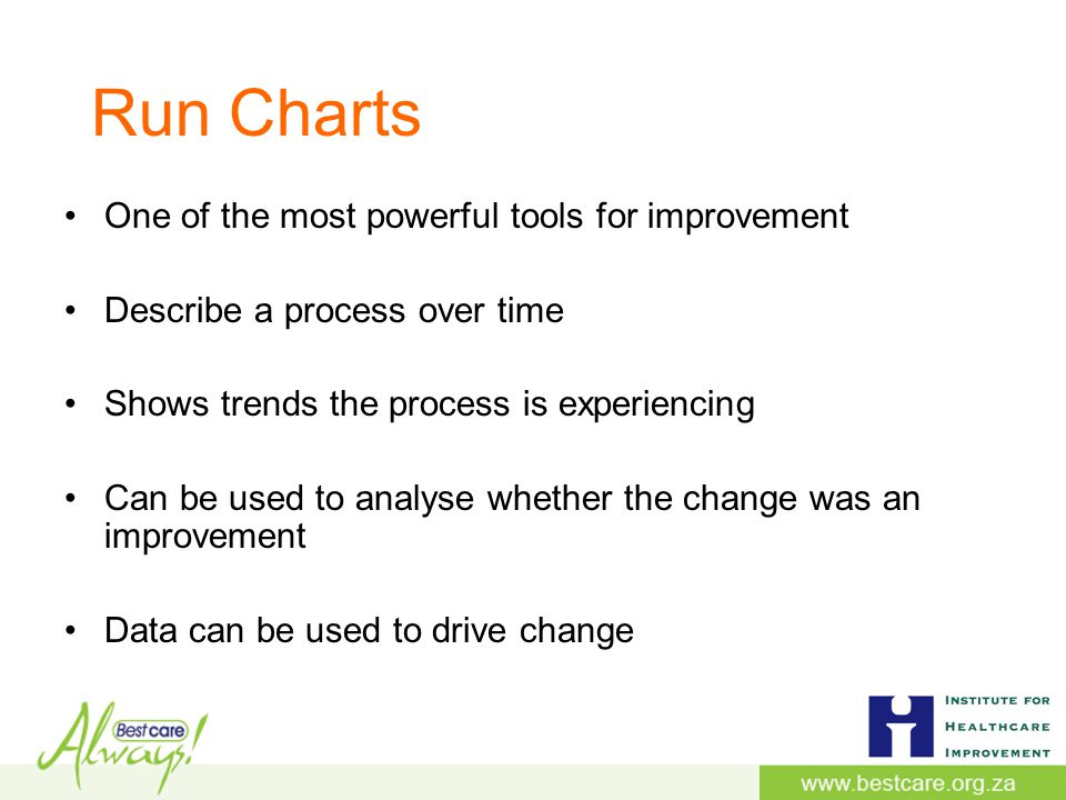 Run Charts One of the most powerful tools for improvement Describe a process over time Shows trends the process is experiencing Can be used to analyse whether the change was an improvement Data can be used to drive change