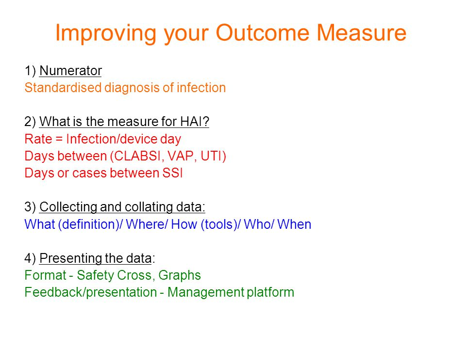 Improving your Outcome Measure 1) Numerator Standardised diagnosis of infection 2) What is the measure for HAI.