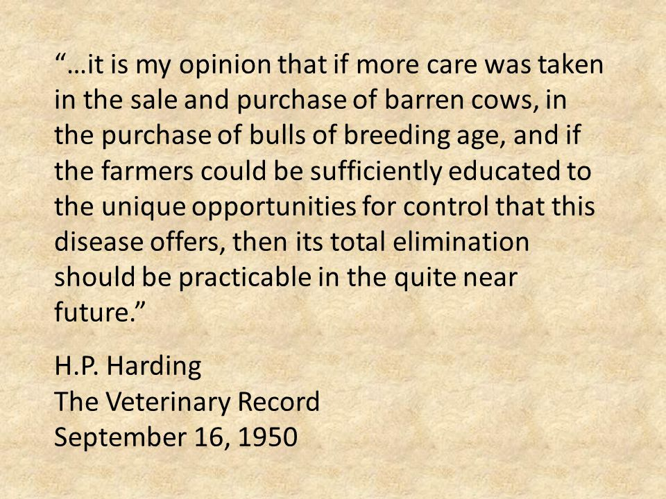 …it is my opinion that if more care was taken in the sale and purchase of barren cows, in the purchase of bulls of breeding age, and if the farmers could be sufficiently educated to the unique opportunities for control that this disease offers, then its total elimination should be practicable in the quite near future. H.P.