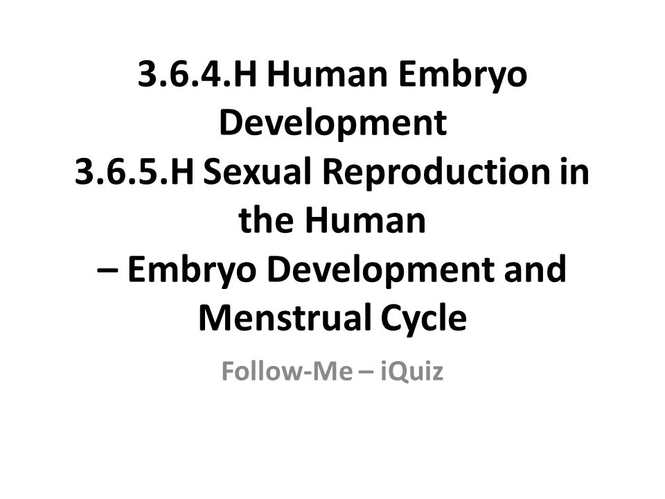 3.6.4.H Human Embryo Development 3.6.5.H Sexual Reproduction in the Human – Embryo Development and Menstrual Cycle Follow-Me – iQuiz