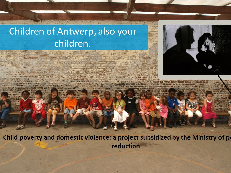 Children of Antwerp, also your children. Child poverty and domestic violence: a project subsidized by the Ministry of poverty reduction