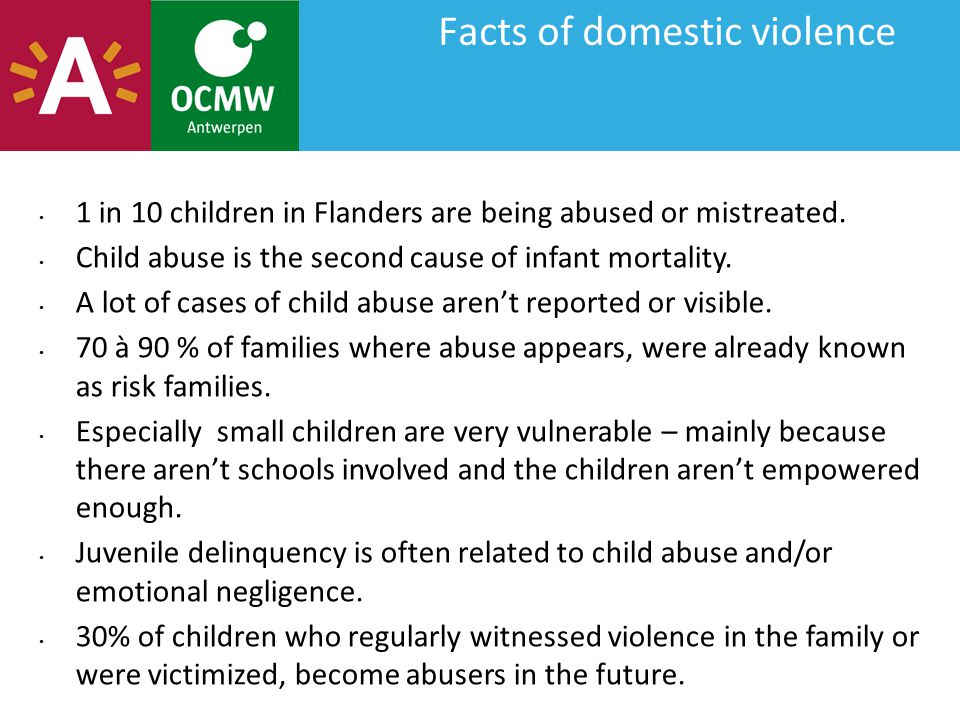Facts of domestic violence 1 in 10 children in Flanders are being abused or mistreated. Child abuse is the second cause of infant mortality. A lot of
