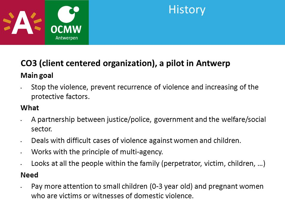 History CO3 (client centered organization), a pilot in Antwerp Main goal Stop the violence, prevent recurrence of violence and increasing of the prote