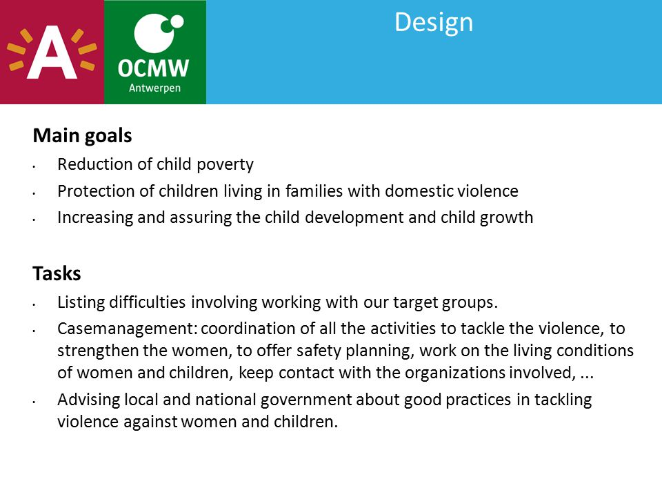 Design Main goals Reduction of child poverty Protection of children living in families with domestic violence Increasing and assuring the child development and child growth Tasks Listing difficulties involving working with our target groups.