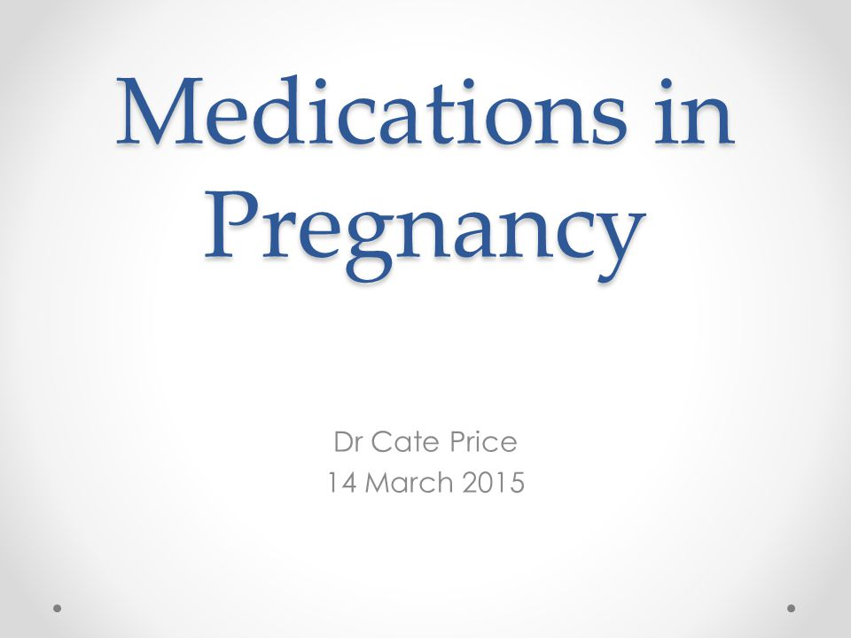 Medications in Pregnancy Dr Cate Price 14 March 2015