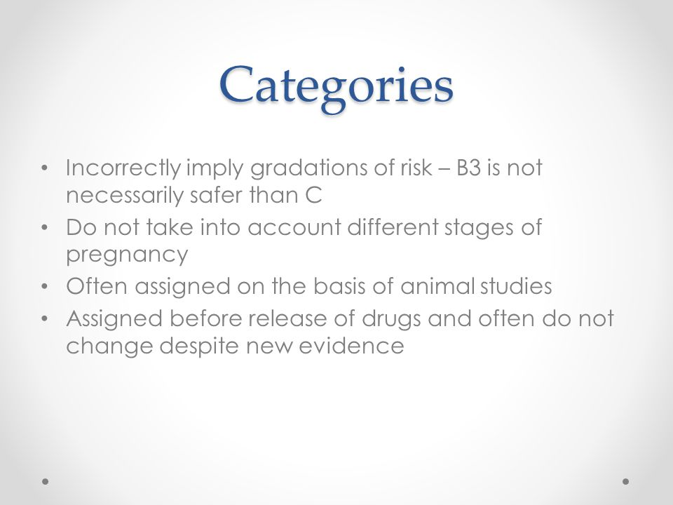 Categories Incorrectly imply gradations of risk – B3 is not necessarily safer than C Do not take into account different stages of pregnancy Often assi