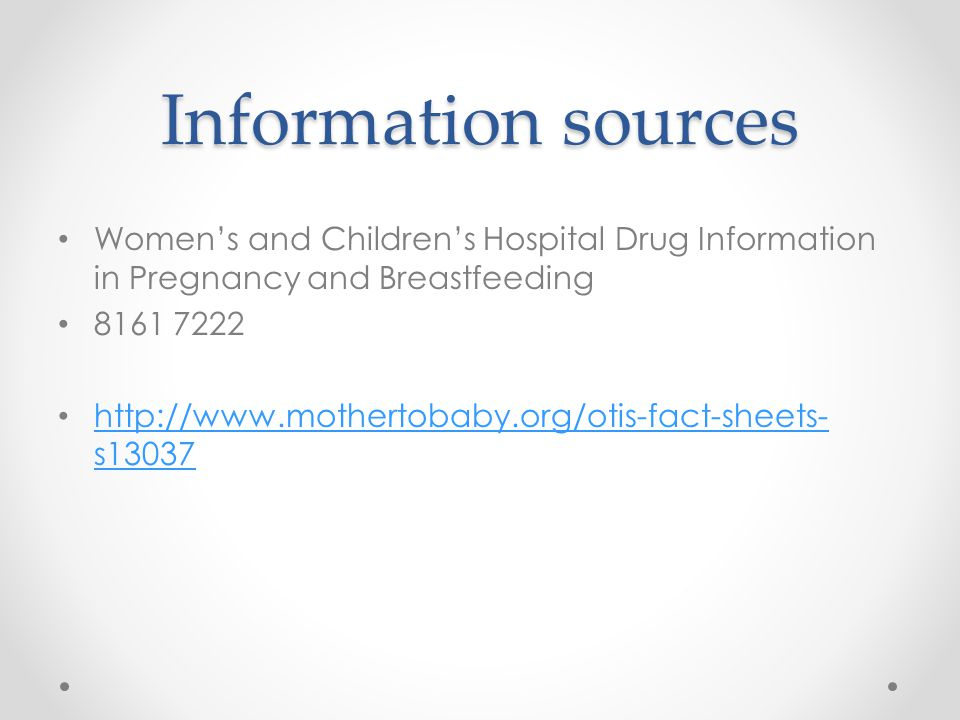 Information sources Women's and Children's Hospital Drug Information in Pregnancy and Breastfeeding 8161 7222 http://www.mothertobaby.org/otis-fact-sh