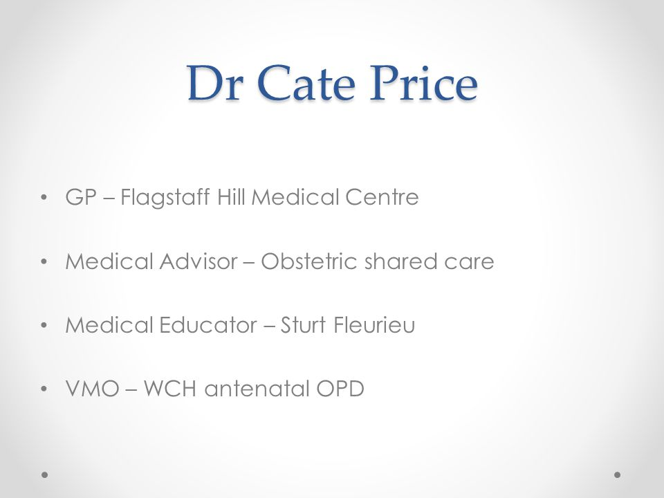 Dr Cate Price GP – Flagstaff Hill Medical Centre Medical Advisor – Obstetric shared care Medical Educator – Sturt Fleurieu VMO – WCH antenatal OPD