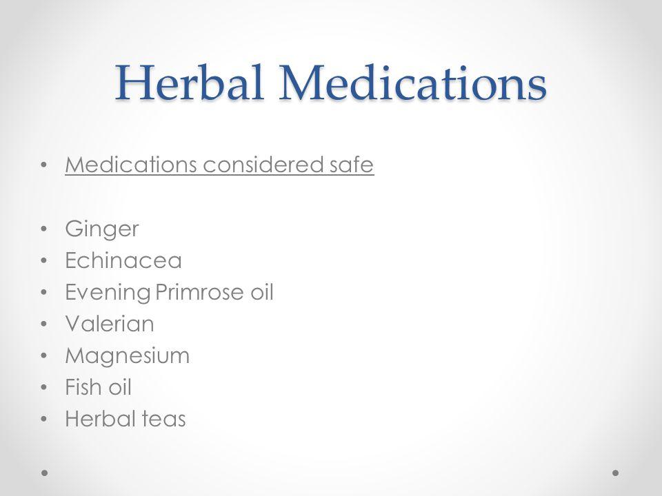 Herbal Medications Medications considered safe Ginger Echinacea Evening Primrose oil Valerian Magnesium Fish oil Herbal teas