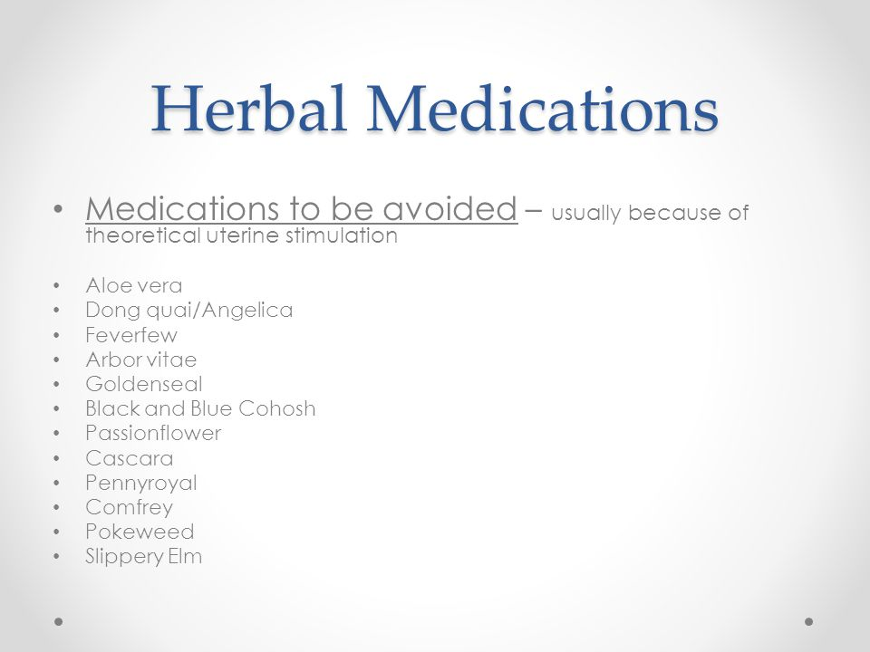 Herbal Medications Medications to be avoided – usually because of theoretical uterine stimulation Aloe vera Dong quai/Angelica Feverfew Arbor vitae Go
