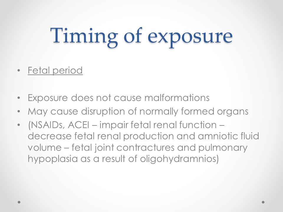 Timing of exposure Fetal period Exposure does not cause malformations May cause disruption of normally formed organs (NSAIDs, ACEI – impair fetal rena