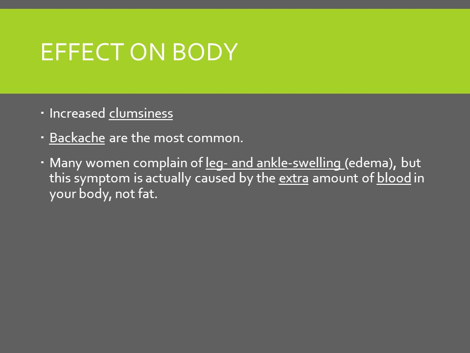 EFFECT ON BODY  Increased clumsiness  Backache are the most common.
