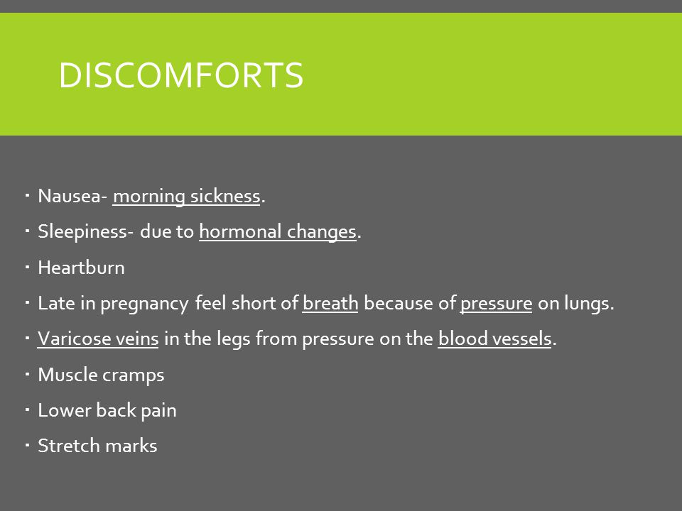 DISCOMFORTS  Nausea- morning sickness.  Sleepiness- due to hormonal changes.