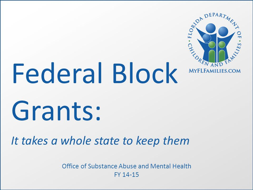 Federal Block Grants: It takes a whole state to keep them Office of Substance Abuse and Mental Health FY 14-15