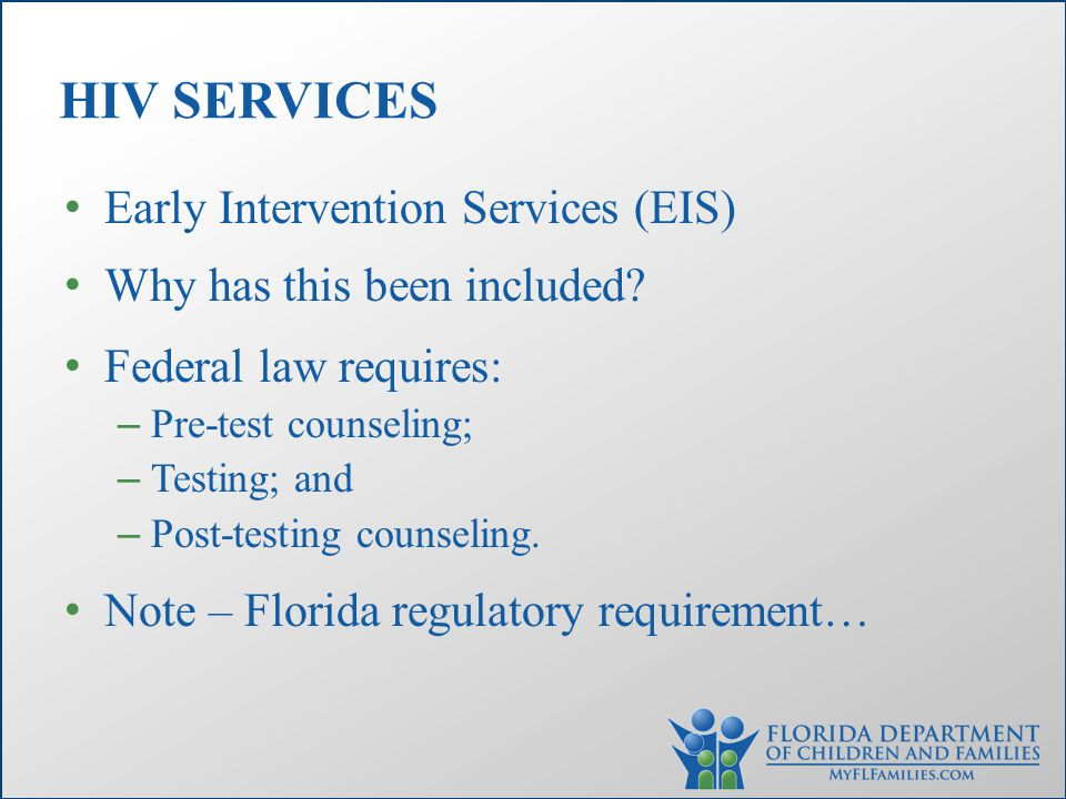 Early Intervention Services (EIS) Why has this been included? Federal law requires: – Pre-test counseling; – Testing; and – Post-testing counseling. N