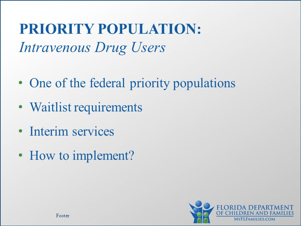 One of the federal priority populations Waitlist requirements Interim services How to implement? Footer PRIORITY POPULATION: Intravenous Drug Users