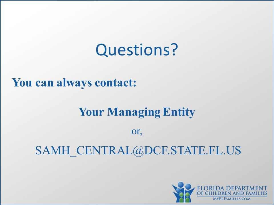 Questions? You can always contact: Your Managing Entity or, SAMH_CENTRAL@DCF.STATE.FL.US