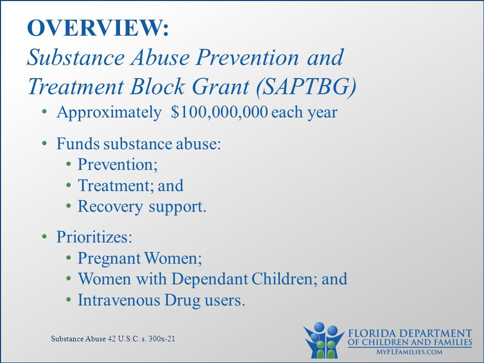 Approximately $100,000,000 each year Funds substance abuse: Prevention; Treatment; and Recovery support. Prioritizes: Pregnant Women; Women with Depen