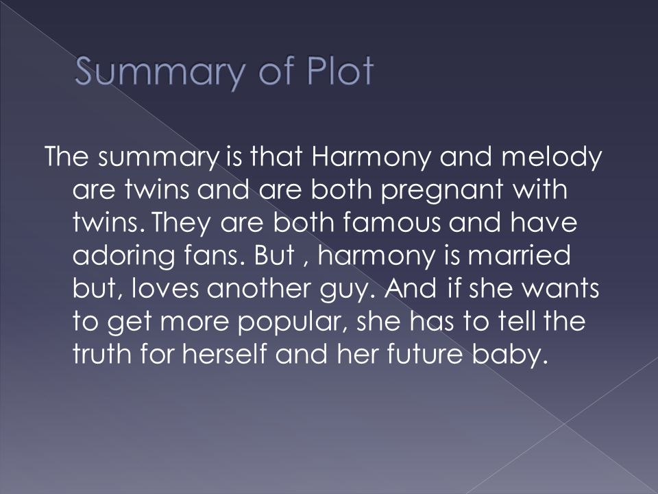 The summary is that Harmony and melody are twins and are both pregnant with twins. They are both famous and have adoring fans. But, harmony is married