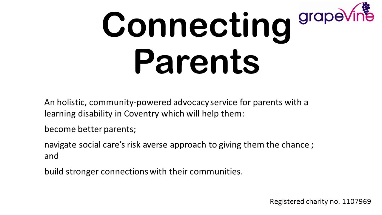 Registered charity no. 1107969 Connecting Parents An holistic, community-powered advocacy service for parents with a learning disability in Coventry w