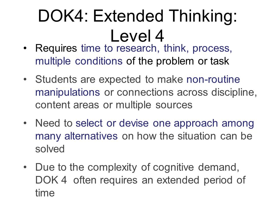 DOK4: Extended Thinking: Level 4 Requires time to research, think, process, multiple conditions of the problem or task Students are expected to make n