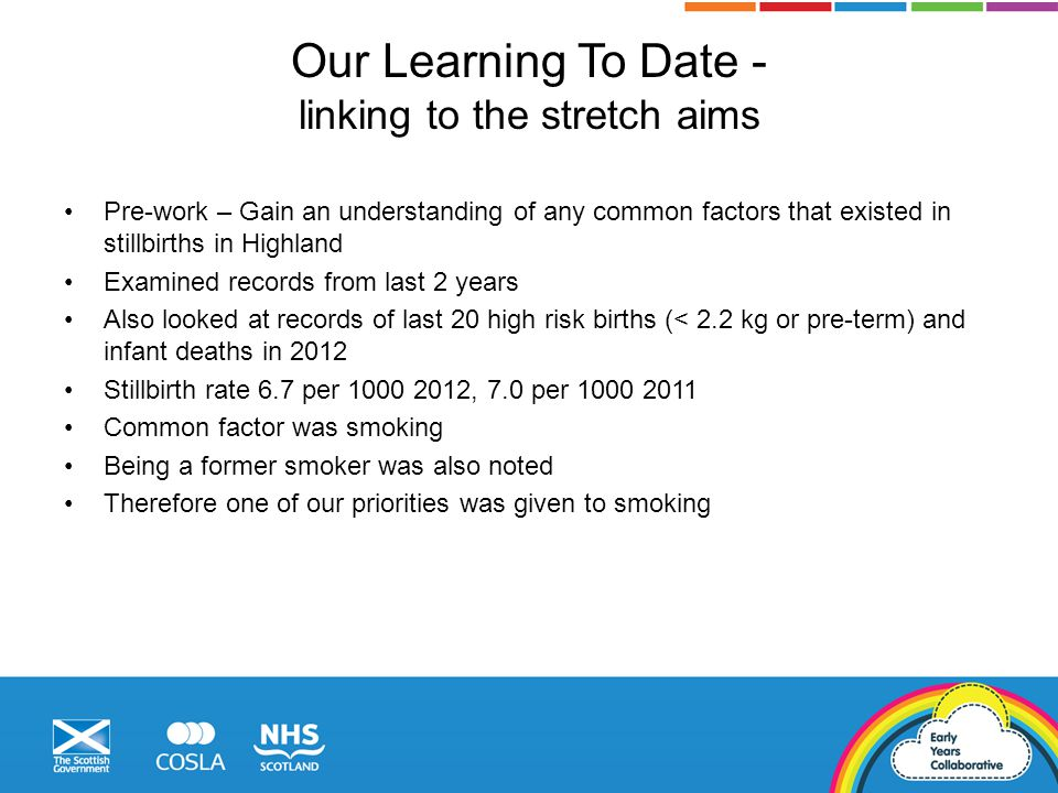 Our Learning To Date - linking to the stretch aims Pre-work – Gain an understanding of any common factors that existed in stillbirths in Highland Examined records from last 2 years Also looked at records of last 20 high risk births (< 2.2 kg or pre-term) and infant deaths in 2012 Stillbirth rate 6.7 per 1000 2012, 7.0 per 1000 2011 Common factor was smoking Being a former smoker was also noted Therefore one of our priorities was given to smoking