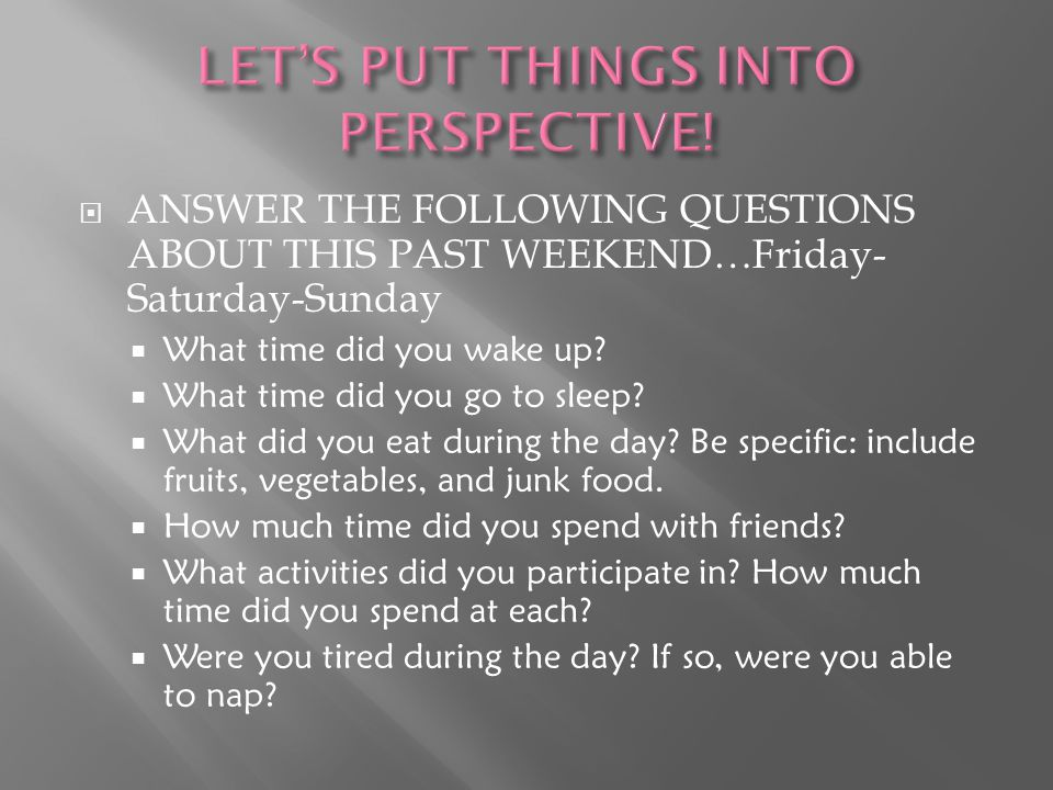  ANSWER THE FOLLOWING QUESTIONS ABOUT THIS PAST WEEKEND…Friday- Saturday-Sunday  What time did you wake up.