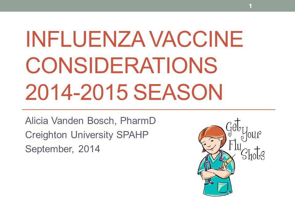 INFLUENZA VACCINE CONSIDERATIONS 2014-2015 SEASON Alicia Vanden Bosch, PharmD Creighton University SPAHP September, 2014 1