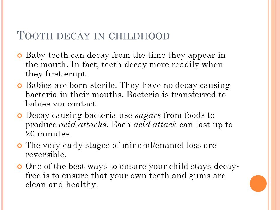 T OOTH DECAY IN CHILDHOOD Baby teeth can decay from the time they appear in the mouth.