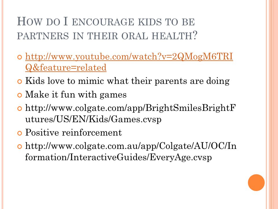 H OW DO I ENCOURAGE KIDS TO BE PARTNERS IN THEIR ORAL HEALTH .