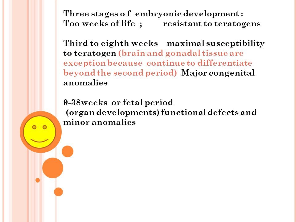 Three stages o f embryonic development : Too weeks of life ; resistant to teratogens Third to eighth weeks maximal susceptibility to teratogen (brain