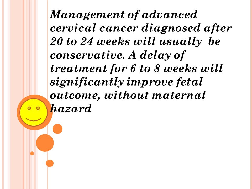 Management of advanced cervical cancer diagnosed after 20 to 24 weeks will usually be conservative. A delay of treatment for 6 to 8 weeks will signifi