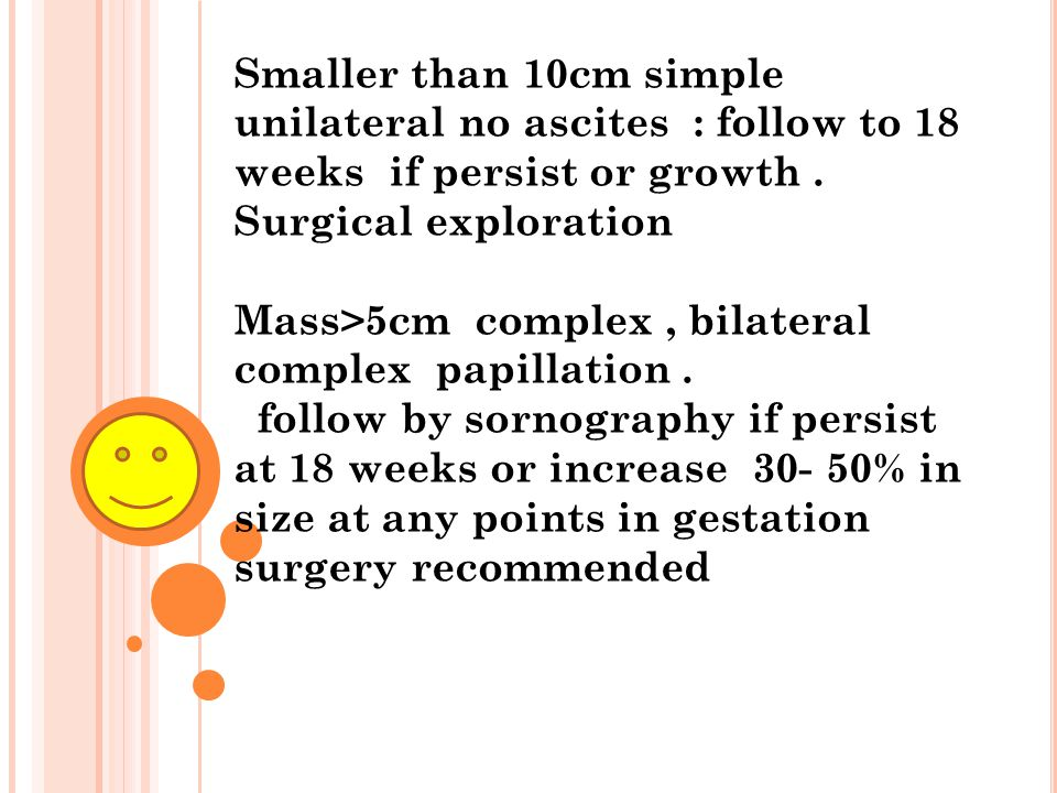 Smaller than 10cm simple unilateral no ascites : follow to 18 weeks if persist or growth. Surgical exploration Mass>5cm complex, bilateral complex pap
