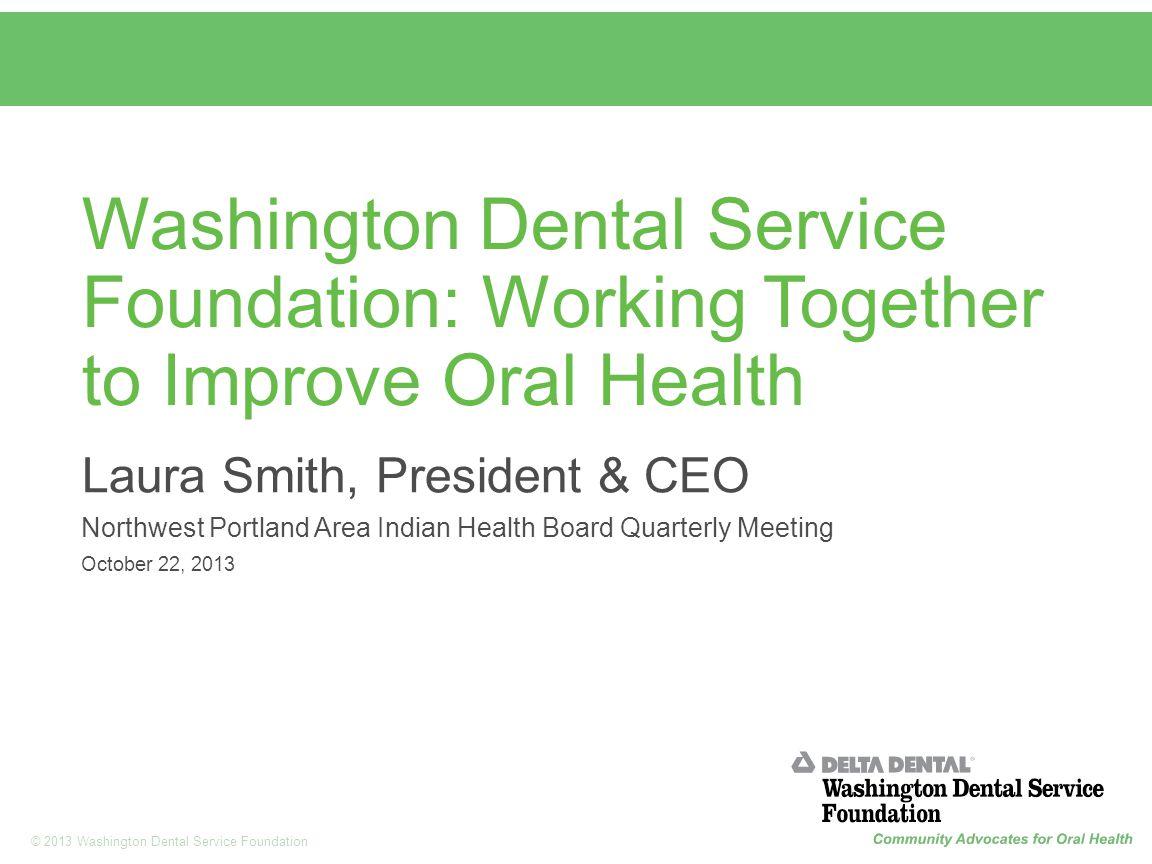 1 © 2013 Washington Dental Service Foundation Washington Dental Service Foundation: Working Together to Improve Oral Health Laura Smith, President & C