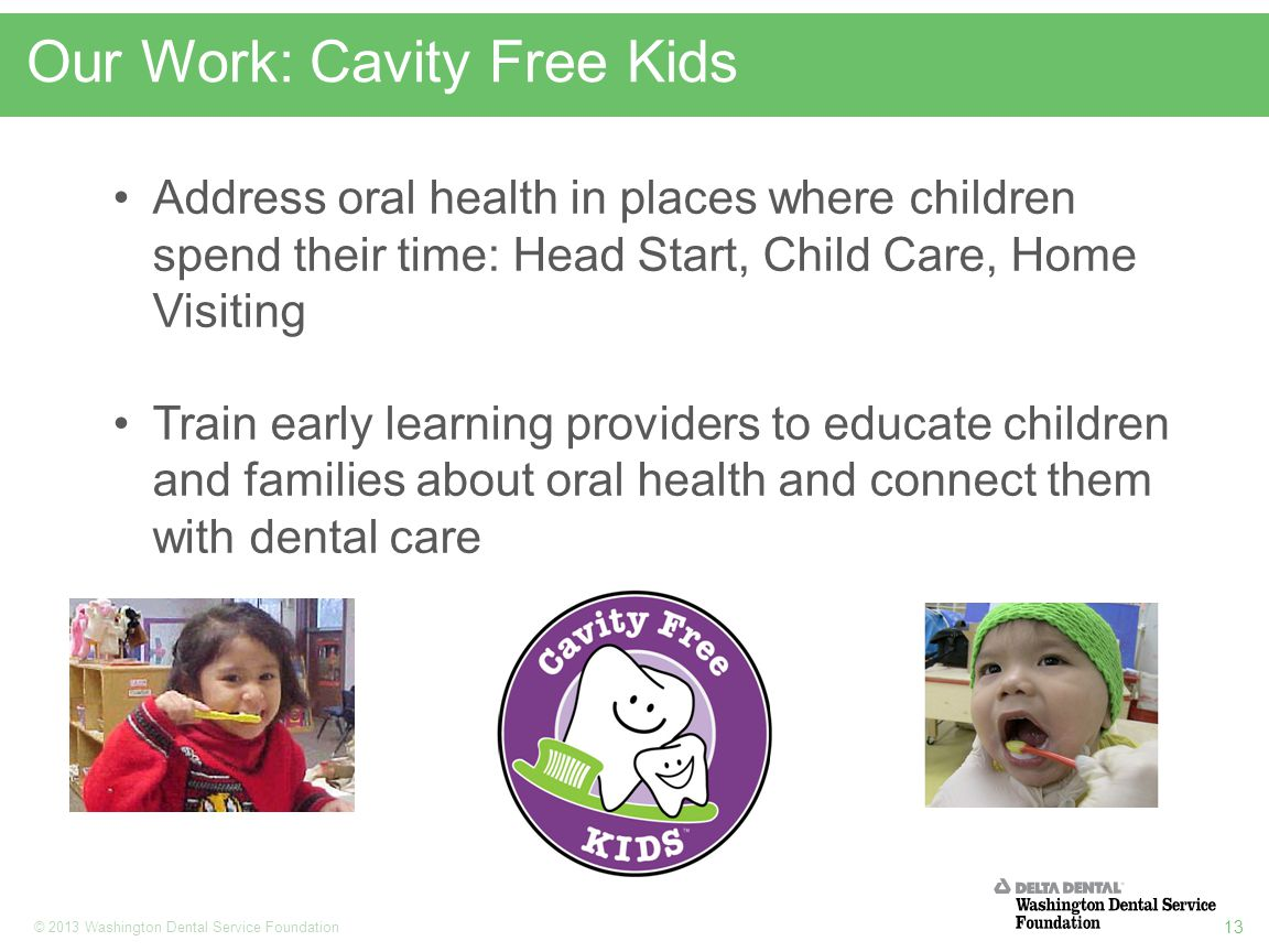 13 © 2013 Washington Dental Service Foundation Our Work: Cavity Free Kids Address oral health in places where children spend their time: Head Start, Child Care, Home Visiting Train early learning providers to educate children and families about oral health and connect them with dental care