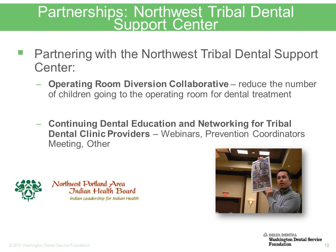 18 © 2013 Washington Dental Service Foundation Partnerships: Northwest Tribal Dental Support Center  Partnering with the Northwest Tribal Dental Support Center: –Operating Room Diversion Collaborative – reduce the number of children going to the operating room for dental treatment –Continuing Dental Education and Networking for Tribal Dental Clinic Providers – Webinars, Prevention Coordinators Meeting, Other