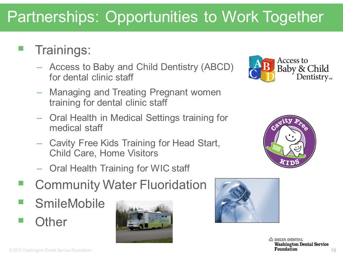 19 © 2013 Washington Dental Service Foundation Partnerships: Opportunities to Work Together  Trainings: –Access to Baby and Child Dentistry (ABCD) for dental clinic staff –Managing and Treating Pregnant women training for dental clinic staff –Oral Health in Medical Settings training for medical staff –Cavity Free Kids Training for Head Start, Child Care, Home Visitors –Oral Health Training for WIC staff  Community Water Fluoridation  SmileMobile  Other