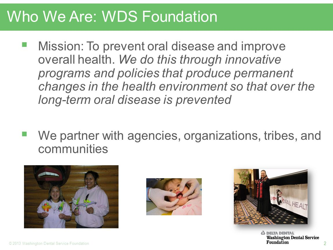 2 © 2013 Washington Dental Service Foundation Who We Are: WDS Foundation  Mission: To prevent oral disease and improve overall health.