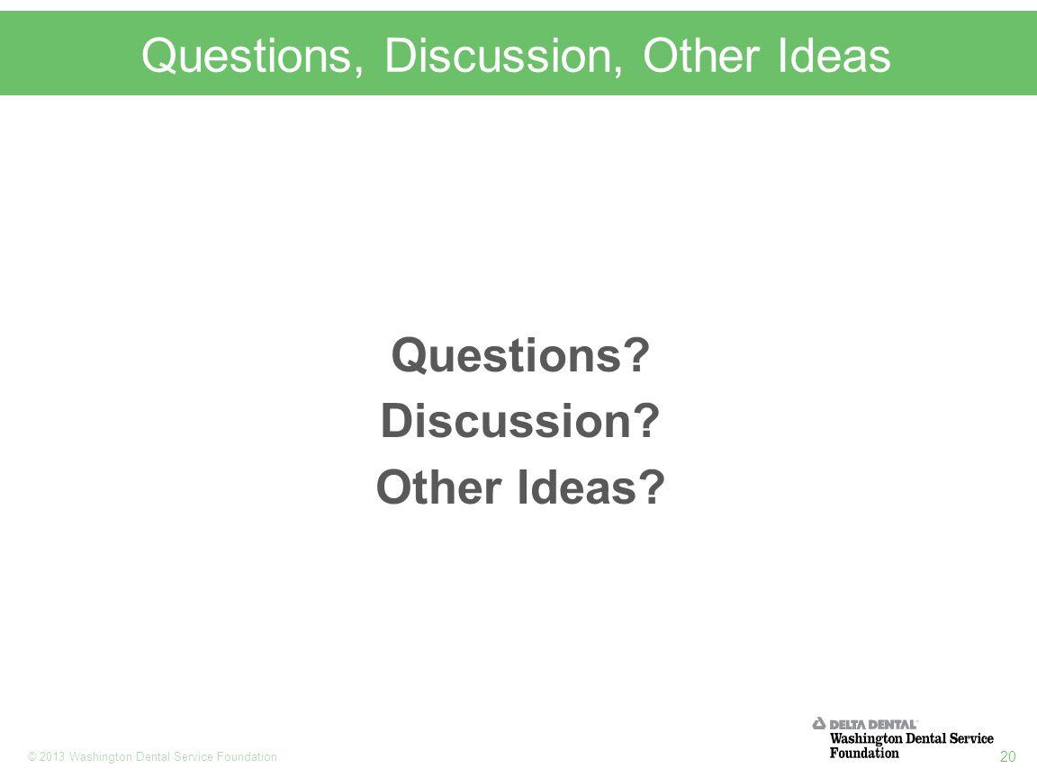 20 © 2013 Washington Dental Service Foundation Questions, Discussion, Other Ideas Questions? Discussion? Other Ideas?