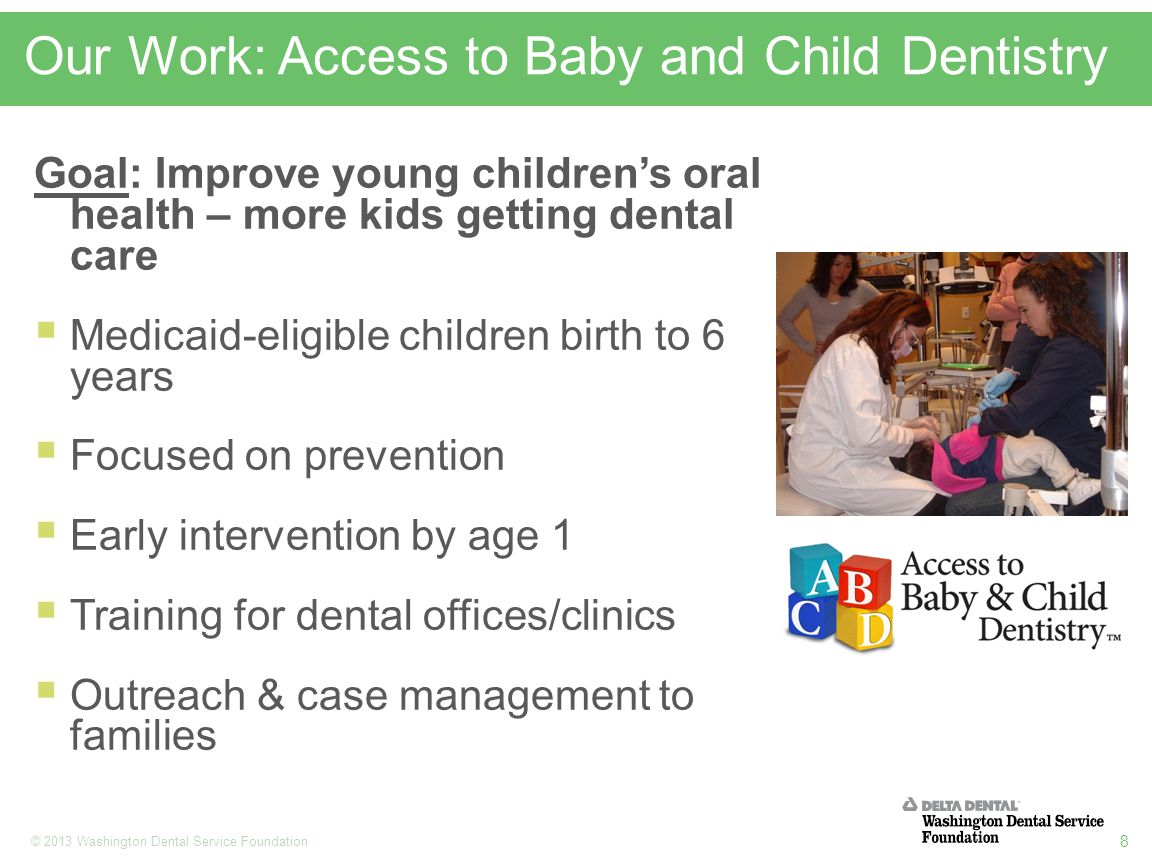 8 © 2013 Washington Dental Service Foundation Our Work: Access to Baby and Child Dentistry Goal: Improve young children's oral health – more kids getting dental care  Medicaid-eligible children birth to 6 years  Focused on prevention  Early intervention by age 1  Training for dental offices/clinics  Outreach & case management to families